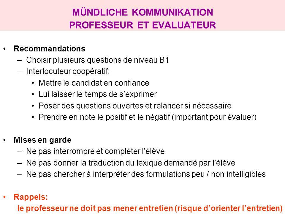 MÜNDLICHE KOMMUNIKATION PROFESSEUR ET EVALUATEUR Recommandations –Choisir plusieurs questions de niveau B1 –Interlocuteur coopératif: Mettre le candid