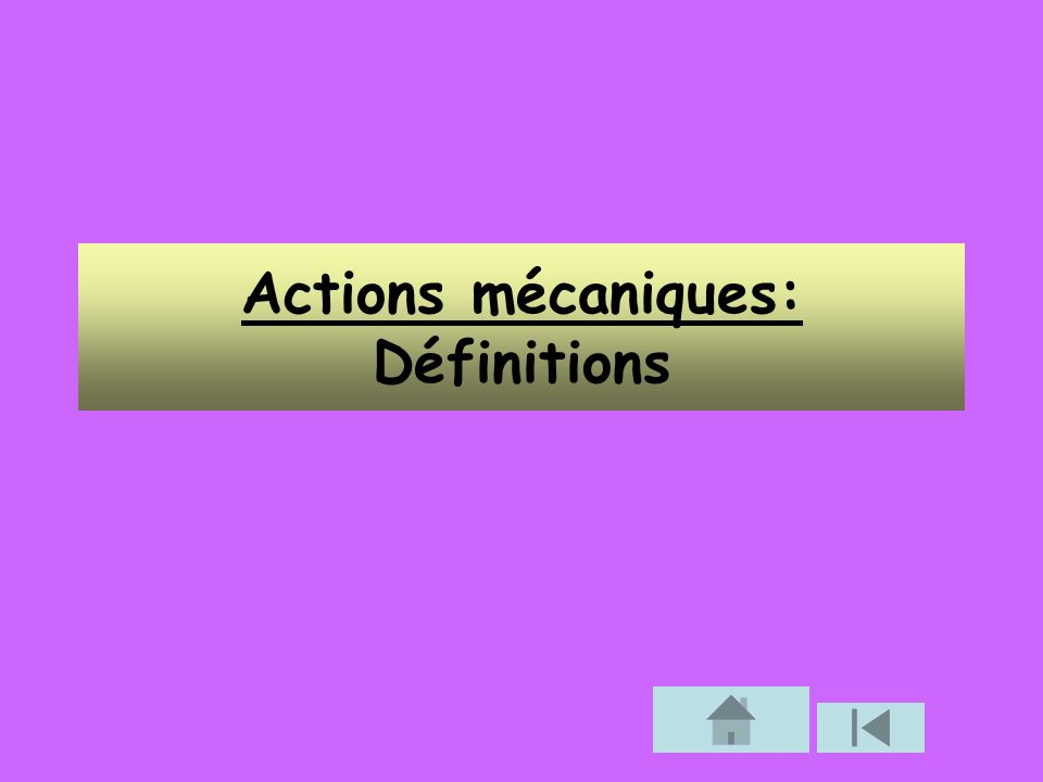 1.Actions mécaniques : a) Une action mécanique est capable: de provoquer le mouvement d un objet, de modifier son mouvement, de le maintenir en équilibre, de le déformer.