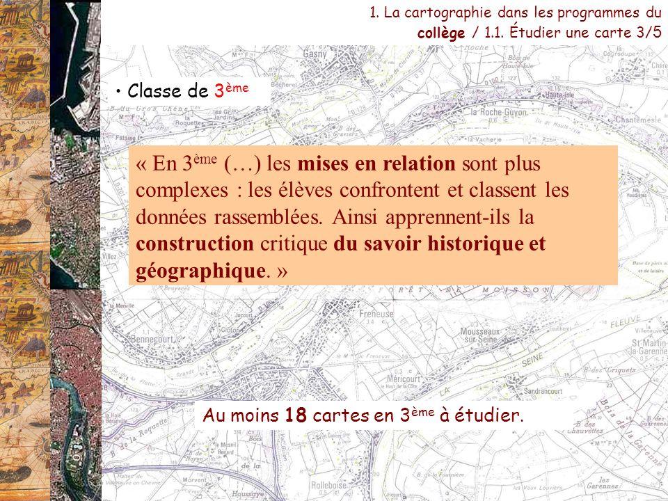 Classe de 3 ème 1. La cartographie dans les programmes du collège / 1.1. Étudier une carte 3/ 5 Au moins 18 cartes en 3 ème à étudier. « En 3 ème (…)