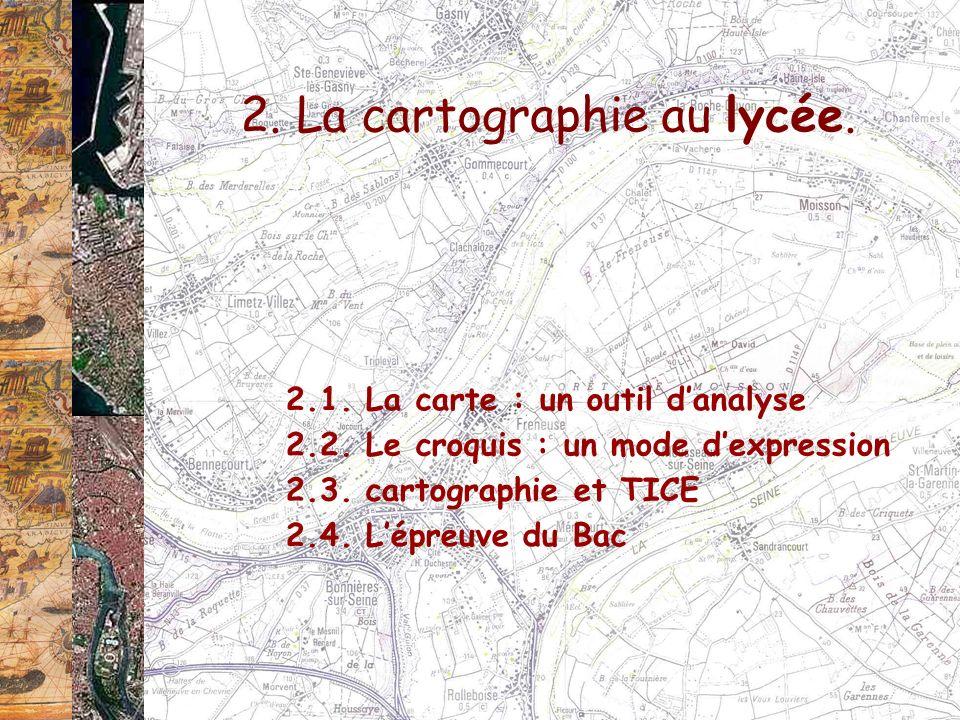 2. La cartographie au lycée. 2.1. La carte : un outil danalyse 2.2. Le croquis : un mode dexpression 2.3. cartographie et TICE 2.4. Lépreuve du Bac