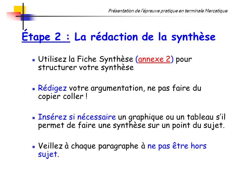 Présentation de lépreuve pratique en terminale Mercatique Étape 2 : La rédaction de la synthèse Utilisez la Fiche Synthèse (annexe 2) pour structurer votre synthèseannexe 2 Rédigez votre argumentation, ne pas faire du copier coller .