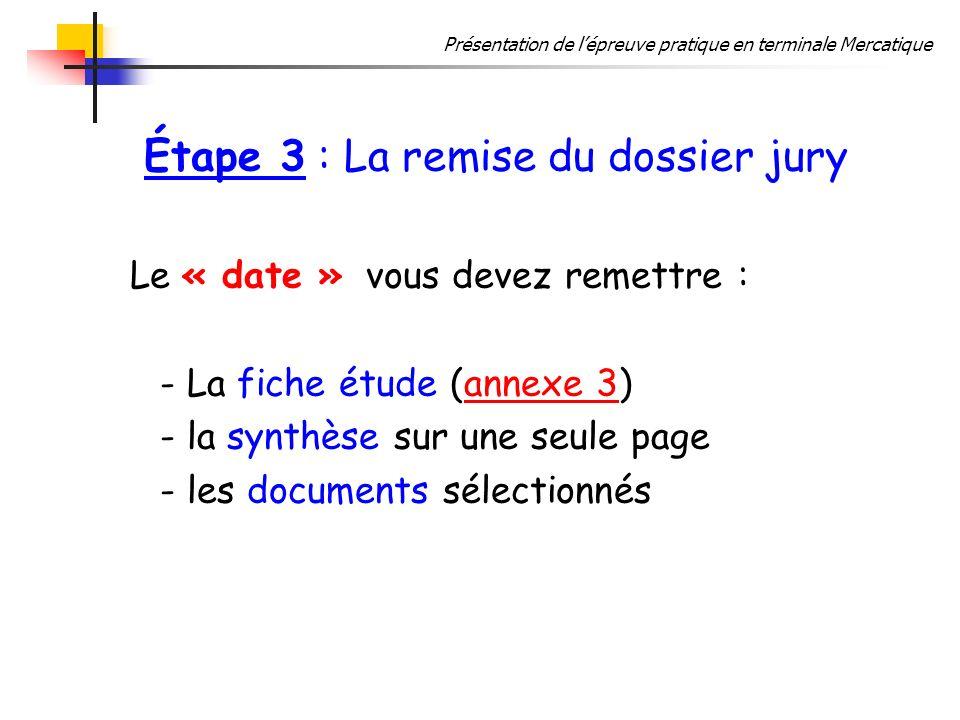 Présentation de lépreuve pratique en terminale Mercatique Étape 3 : La remise du dossier jury Le « date » vous devez remettre : - La fiche étude (annexe 3)annexe 3 - la synthèse sur une seule page - les documents sélectionnés