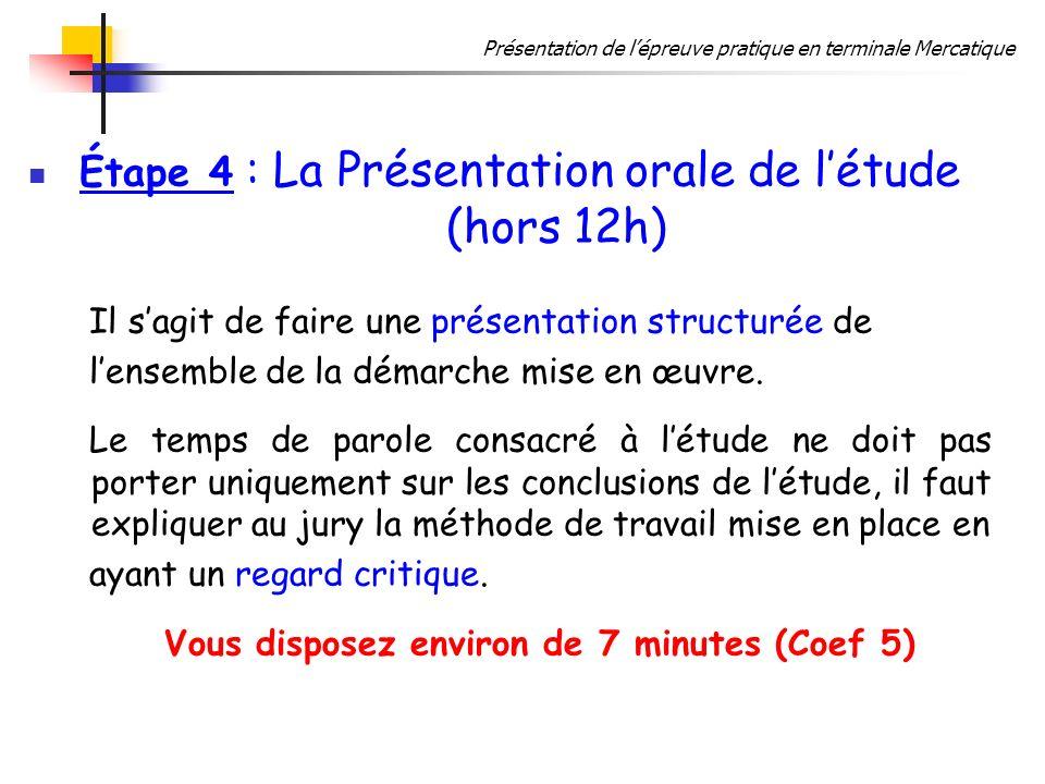 Présentation de lépreuve pratique en terminale Mercatique Étape 4 : La Présentation orale de létude (hors 12h) Il sagit de faire une présentation structurée de lensemble de la démarche mise en œuvre.