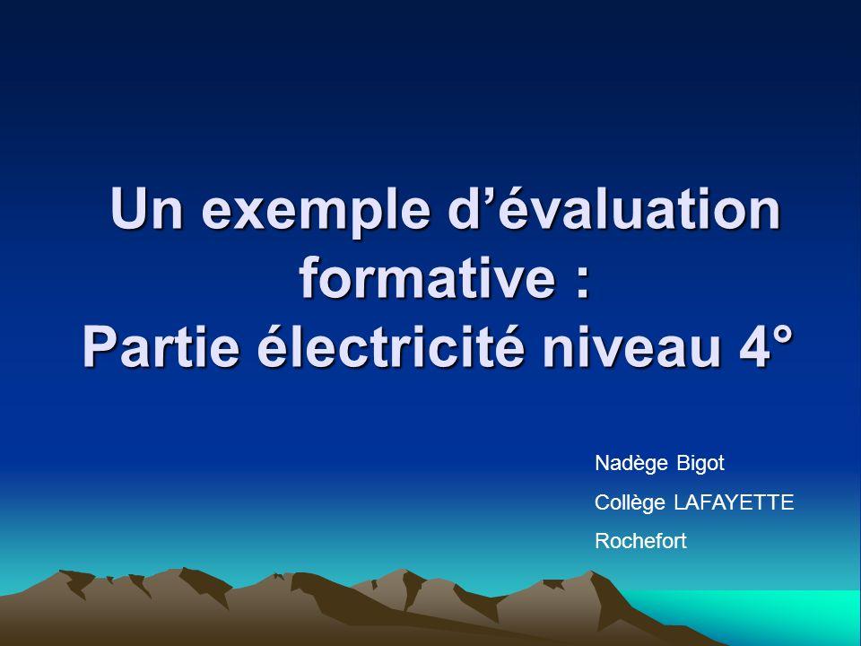 Un exemple dévaluation formative : Partie électricité niveau 4° Un exemple dévaluation formative : Partie électricité niveau 4° Nadège Bigot Collège LAFAYETTE Rochefort