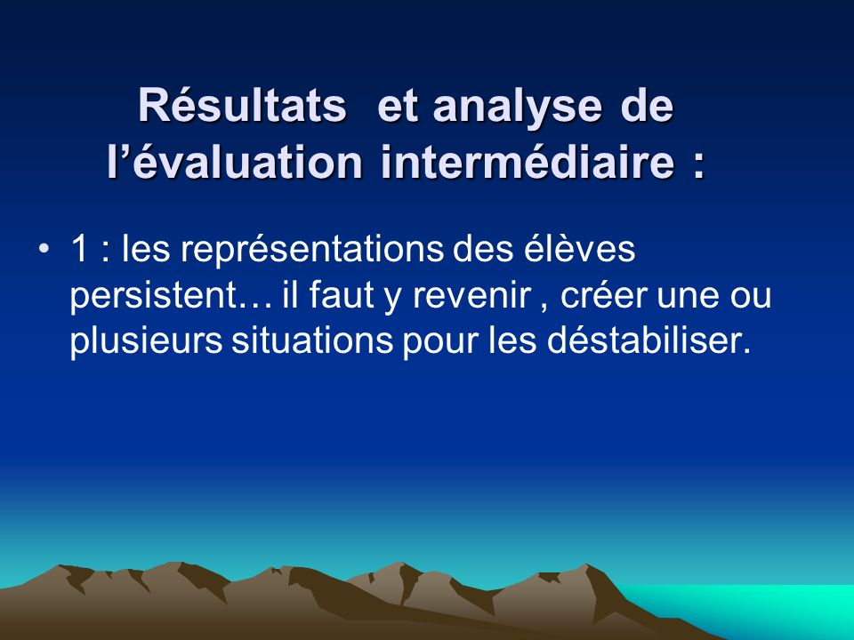 Résultats et analyse de lévaluation intermédiaire : 1 : les représentations des élèves persistent… il faut y revenir, créer une ou plusieurs situations pour les déstabiliser.