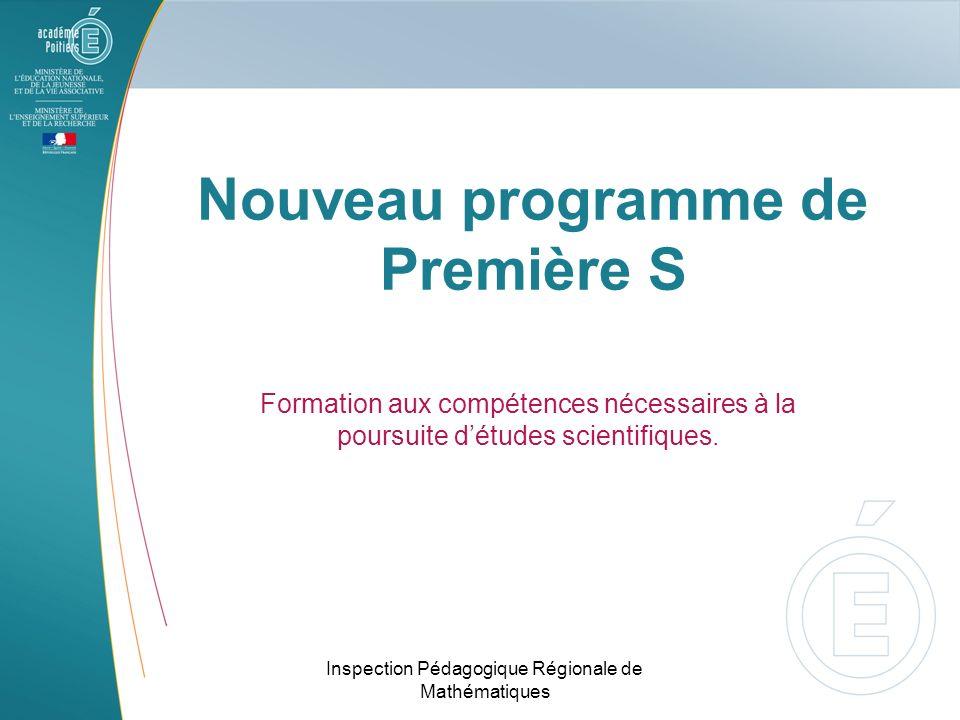 Nouveau programme de Première S Formation aux compétences nécessaires à la poursuite détudes scientifiques. Inspection Pédagogique Régionale de Mathém