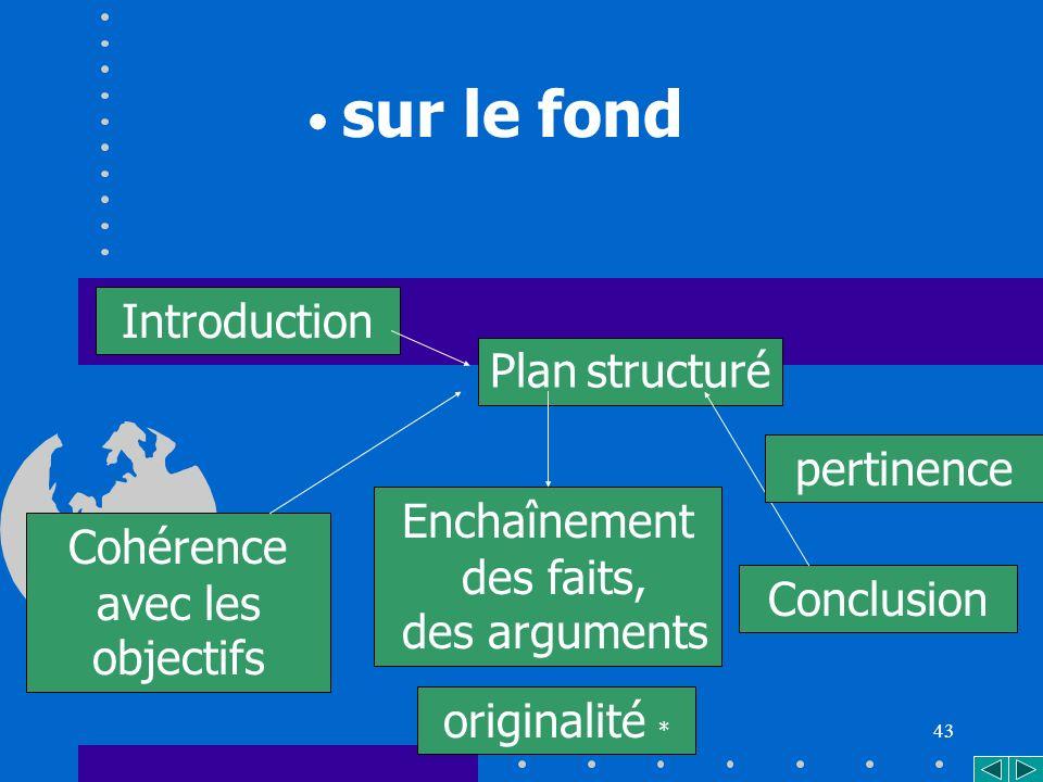 43 Cohérence avec les objectifs Plan structuré sur le fond Introduction Enchaînement des faits, des arguments Conclusion pertinence originalité *