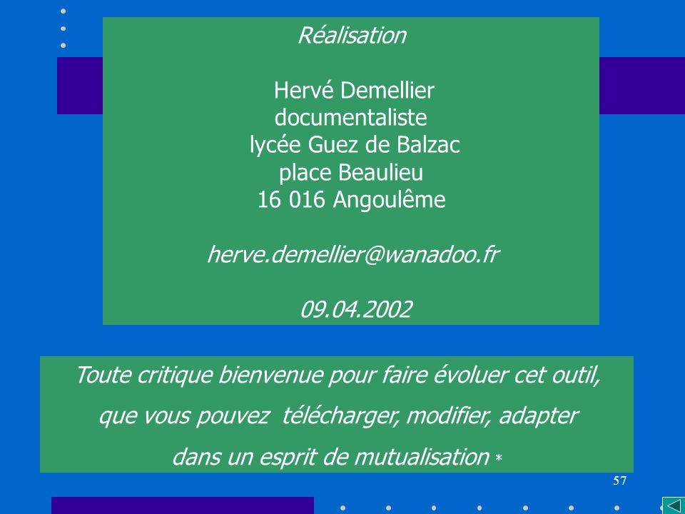 57 Réalisation Hervé Demellier documentaliste lycée Guez de Balzac place Beaulieu 16 016 Angoulême herve.demellier@wanadoo.fr 09.04.2002 Toute critique bienvenue pour faire évoluer cet outil, que vous pouvez télécharger, modifier, adapter dans un esprit de mutualisation *