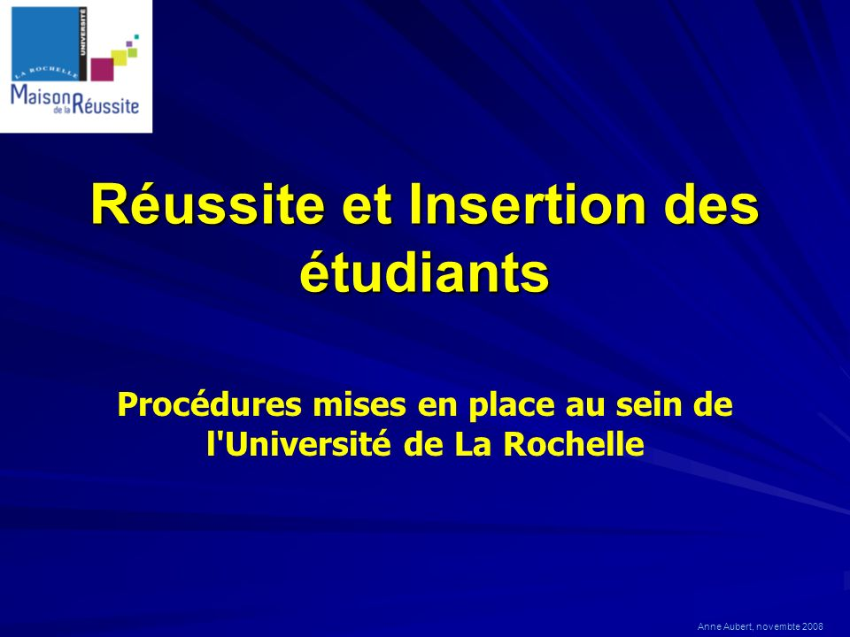 Réussite et Insertion des étudiants Procédures mises en place au sein de l'Université de La Rochelle Anne Aubert, novembte 2008