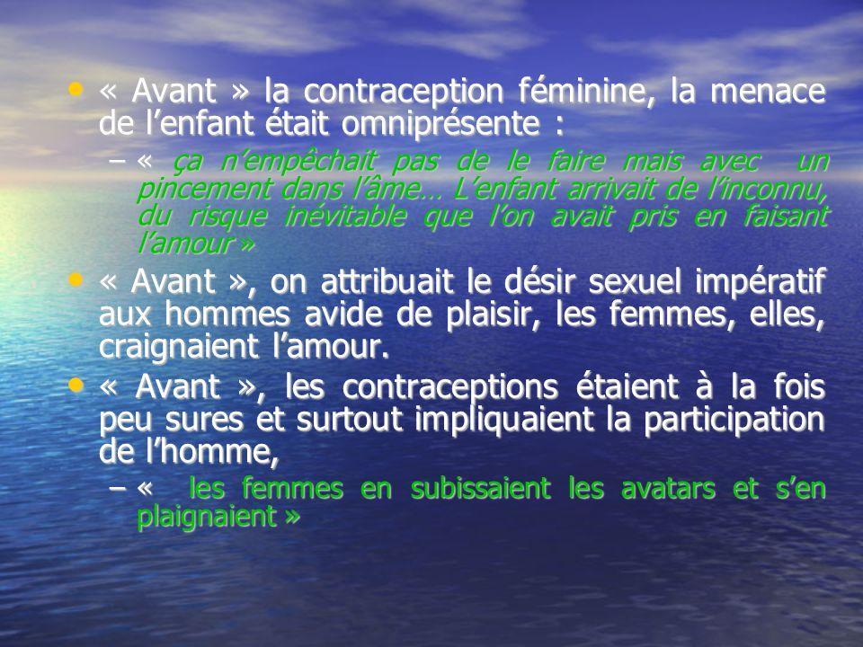 « Avant » la contraception féminine, la menace de lenfant était omniprésente : « Avant » la contraception féminine, la menace de lenfant était omniprésente : –« ça nempêchait pas de le faire mais avec un pincement dans lâme… Lenfant arrivait de linconnu, du risque inévitable que lon avait pris en faisant lamour » « Avant », on attribuait le désir sexuel impératif aux hommes avide de plaisir, les femmes, elles, craignaient lamour.