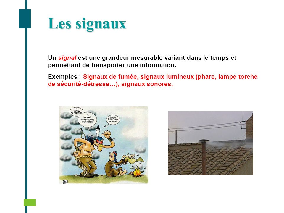 Un signal est une grandeur mesurable variant dans le temps et permettant de transporter une information. Exemples : Signaux de fumée, signaux lumineux