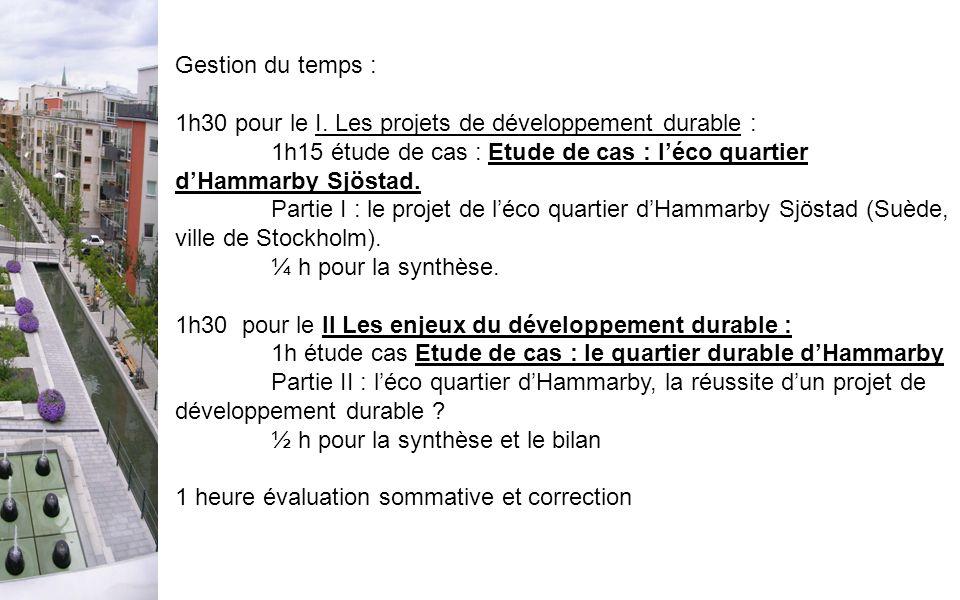 Gestion du temps : 1h30 pour le I. Les projets de développement durable : 1h15 étude de cas : Etude de cas : léco quartier dHammarby Sjöstad. Partie I