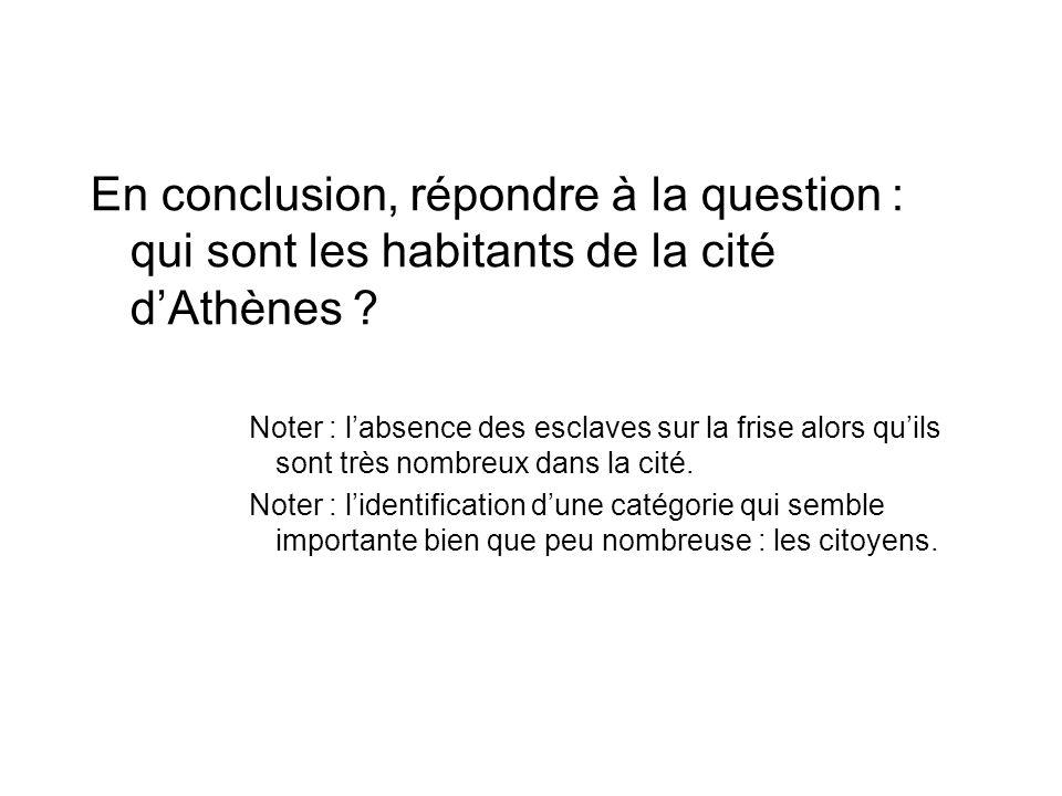 En conclusion, répondre à la question : qui sont les habitants de la cité dAthènes ? Noter : labsence des esclaves sur la frise alors quils sont très