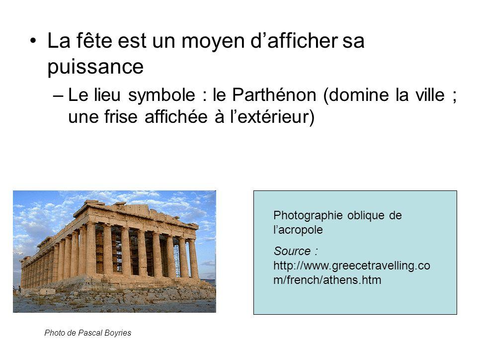 La fête est un moyen dafficher sa puissance –Le lieu symbole : le Parthénon (domine la ville ; une frise affichée à lextérieur) Photo de Pascal Boyrie