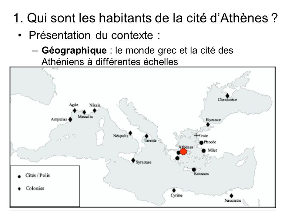 1. Qui sont les habitants de la cité dAthènes ? Présentation du contexte : –Géographique : le monde grec et la cité des Athéniens à différentes échell