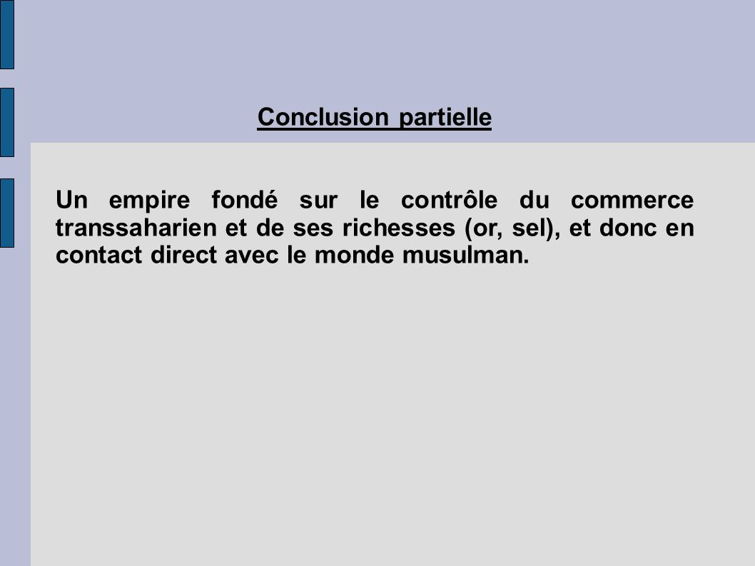 Conclusion partielle Un empire fondé sur le contrôle du commerce transsaharien et de ses richesses (or, sel), et donc en contact direct avec le monde