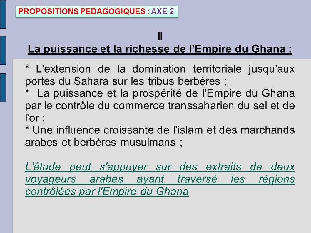 II La puissance et la richesse de l'Empire du Ghana : * L'extension de la domination territoriale jusqu'aux portes du Sahara sur les tribus berbères ;