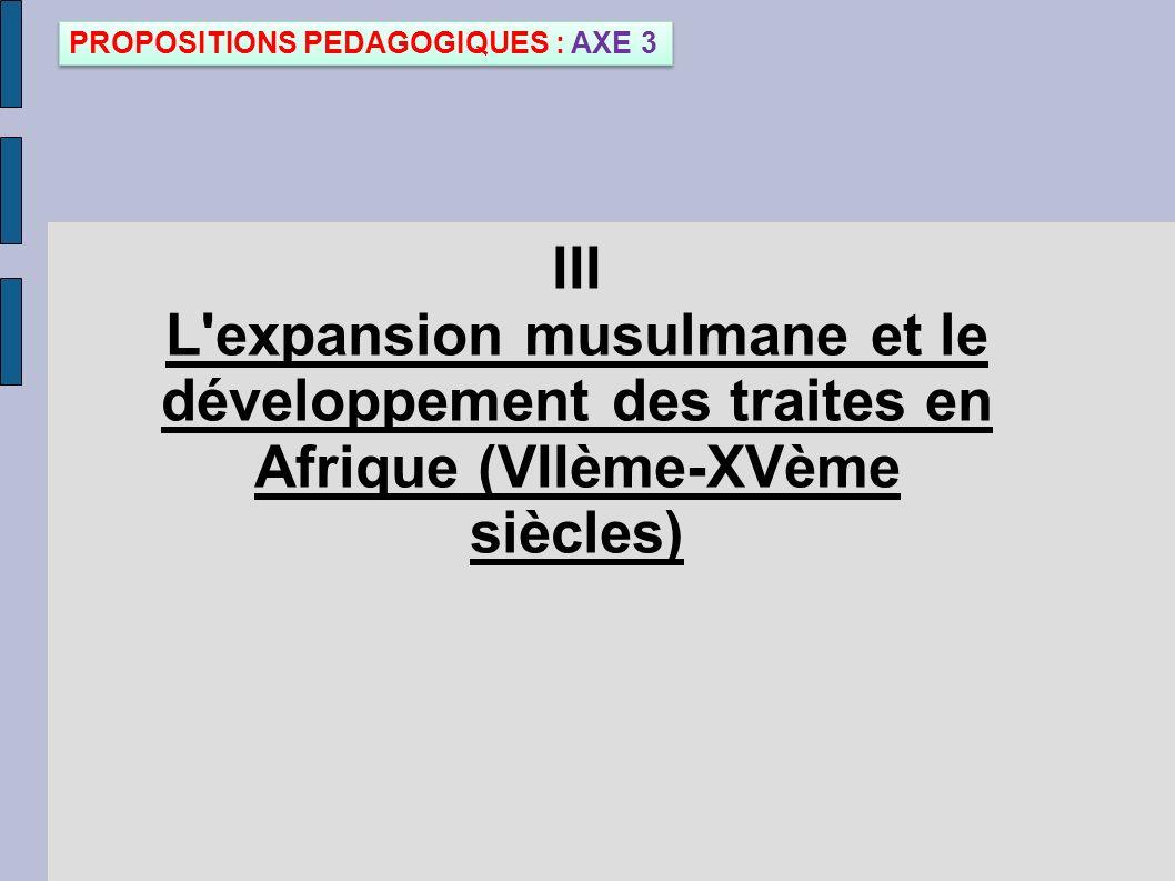 III L'expansion musulmane et le développement des traites en Afrique (VIIème-XVème siècles) PROPOSITIONS PEDAGOGIQUES : AXE 3