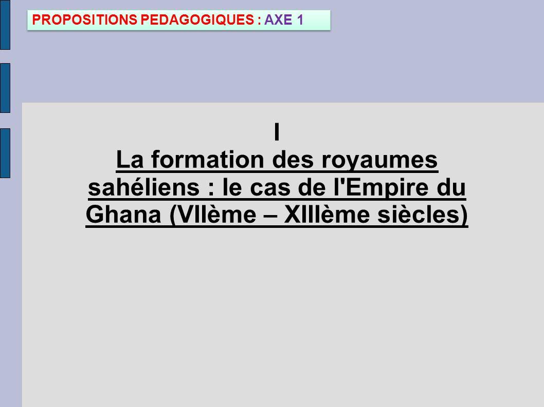 I La formation des royaumes sahéliens : le cas de l'Empire du Ghana (VIIème – XIIIème siècles) PROPOSITIONS PEDAGOGIQUES : AXE 1
