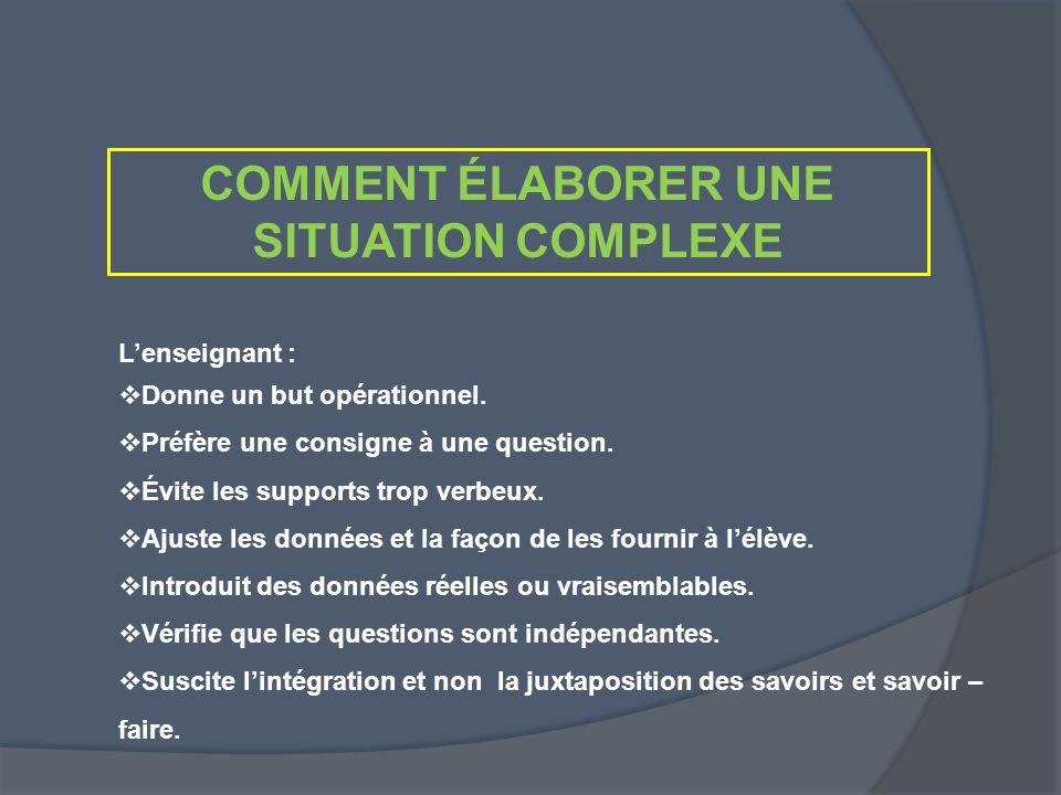COMMENT ÉLABORER UNE SITUATION COMPLEXE Lenseignant : Donne un but opérationnel. Préfère une consigne à une question. Évite les supports trop verbeux.