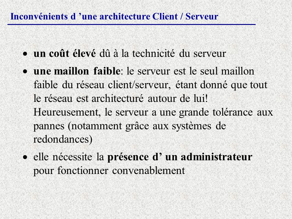Inconvénients d une architecture Client / Serveur un coût élevé dû à la technicité du serveur une maillon faible: le serveur est le seul maillon faibl