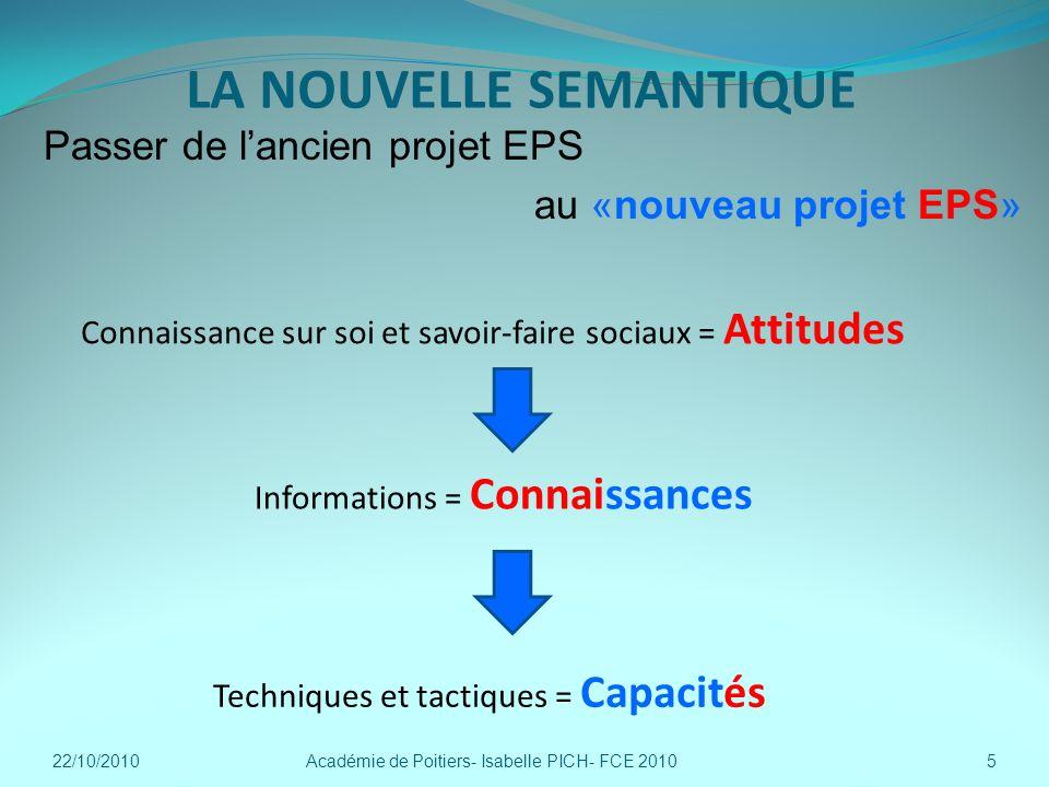 LA NOUVELLE SEMANTIQUE Passer de lancien projet EPS au «nouveau projet EPS» Académie de Poitiers- Isabelle PICH- FCE 20105 Techniques et tactiques = C