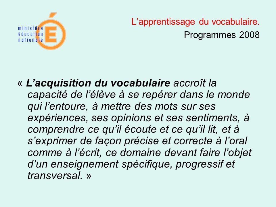 Lapprentissage du vocabulaire. Programmes 2008 « Lacquisition du vocabulaire accroît la capacité de lélève à se repérer dans le monde qui lentoure, à