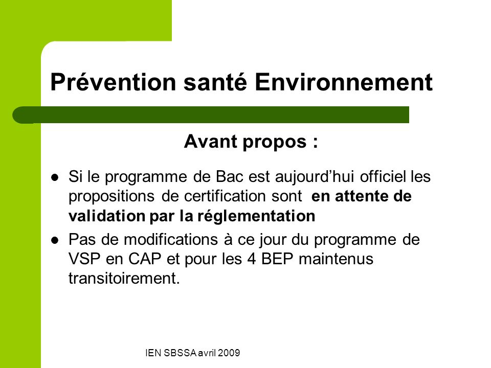 IEN SBSSA avril 2009 Prévention santé Environnement Avant propos : Si le programme de Bac est aujourdhui officiel les propositions de certification so