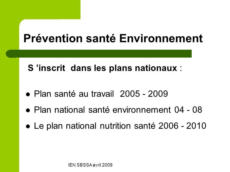 IEN SBSSA avril 2009 Prévention santé Environnement S inscrit dans les plans nationaux : Plan santé au travail 2005 - 2009 Plan national santé environ