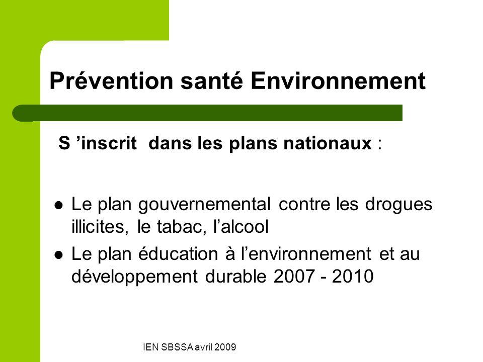 IEN SBSSA avril 2009 Prévention santé Environnement S inscrit dans les plans nationaux : Le plan gouvernemental contre les drogues illicites, le tabac