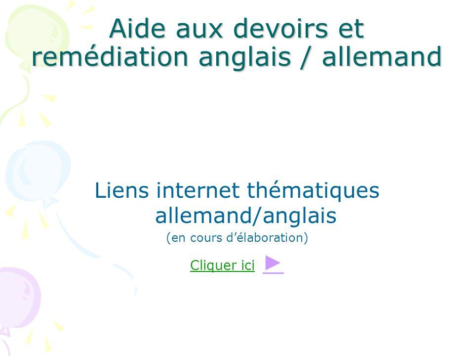Aide aux devoirs et remédiation anglais / allemand Liens internet thématiques allemand/anglais (en cours délaboration) Cliquer ici