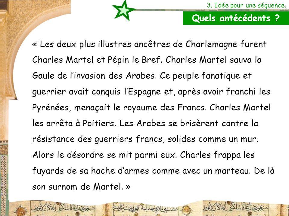 3. Idée pour une séquence. « Les deux plus illustres ancêtres de Charlemagne furent Charles Martel et Pépin le Bref. Charles Martel sauva la Gaule de