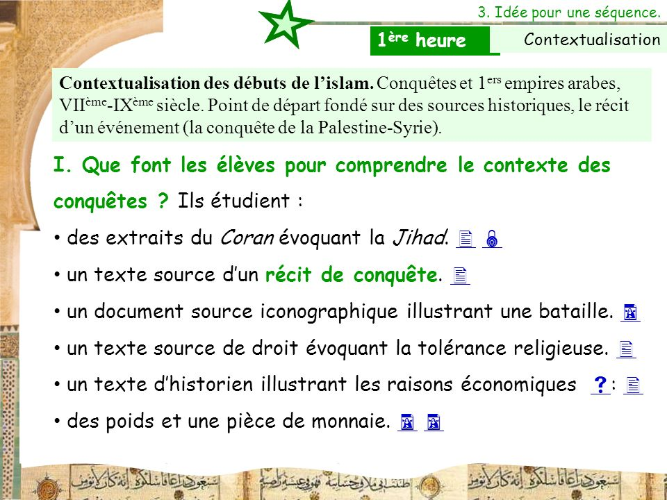 3. Idée pour une séquence. I. Que font les élèves pour comprendre le contexte des conquêtes ? Ils étudient : des extraits du Coran évoquant la Jihad.