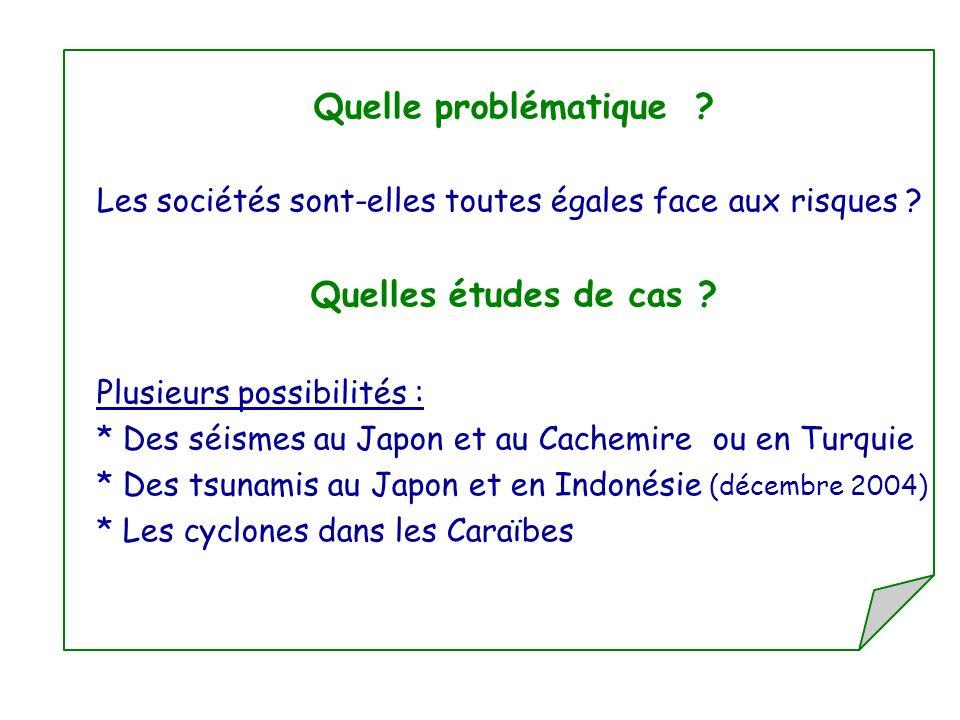 Quelle problématique ? Les sociétés sont-elles toutes égales face aux risques ? Quelles études de cas ? Plusieurs possibilités : * Des séismes au Japo
