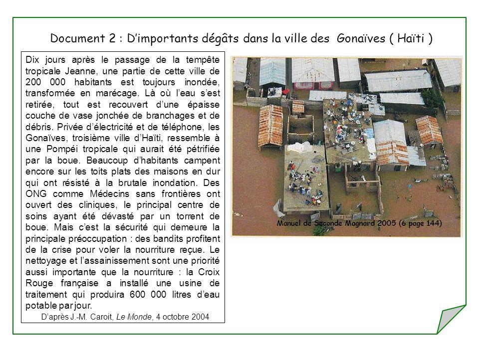 Document 2 : Dimportants dégâts dans la ville des Gonaïves ( Haïti ) Dix jours après le passage de la tempête tropicale Jeanne, une partie de cette ville de 200 000 habitants est toujours inondée, transformée en marécage.