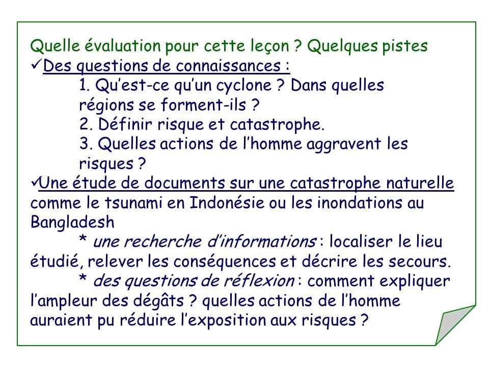 Quelle évaluation pour cette leçon ? Quelques pistes Des questions de connaissances : 1. Quest-ce quun cyclone ? Dans quelles régions se forment-ils ?