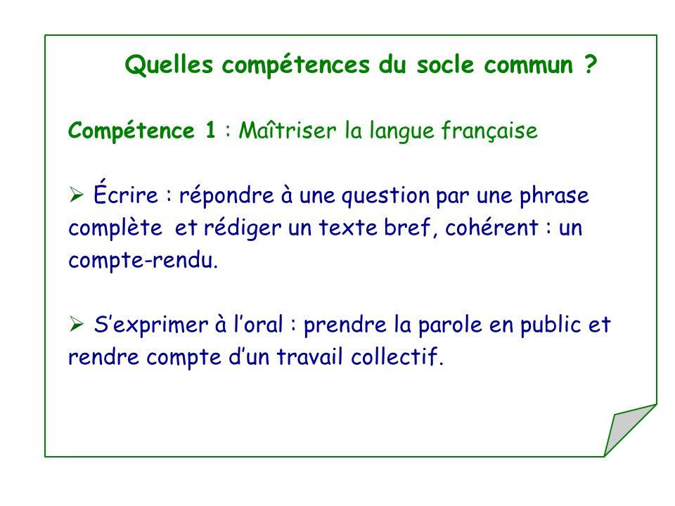 Quelles compétences du socle commun ? Compétence 1 : Maîtriser la langue française Écrire : répondre à une question par une phrase complète et rédiger