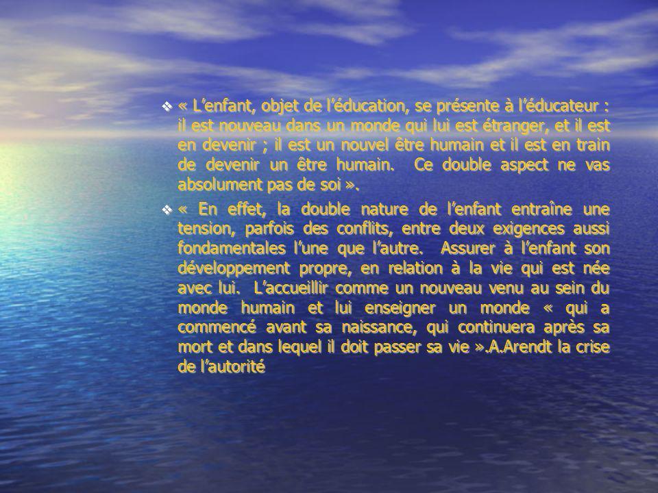 « Lenfant, objet de léducation, se présente à léducateur : il est nouveau dans un monde qui lui est étranger, et il est en devenir ; il est un nouvel