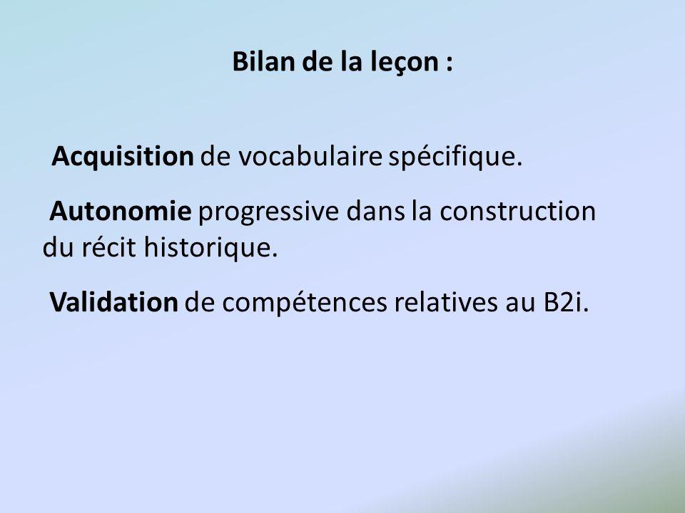 Bilan de la leçon : Acquisition de vocabulaire spécifique. Autonomie progressive dans la construction du récit historique. Validation de compétences r