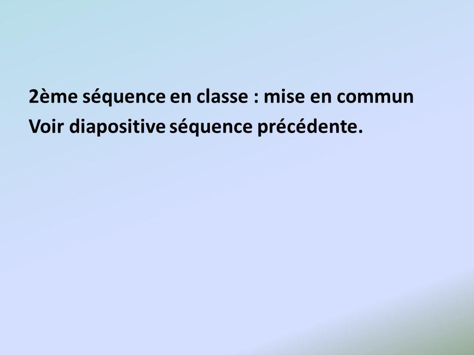 2ème séquence en classe : mise en commun Voir diapositive séquence précédente.