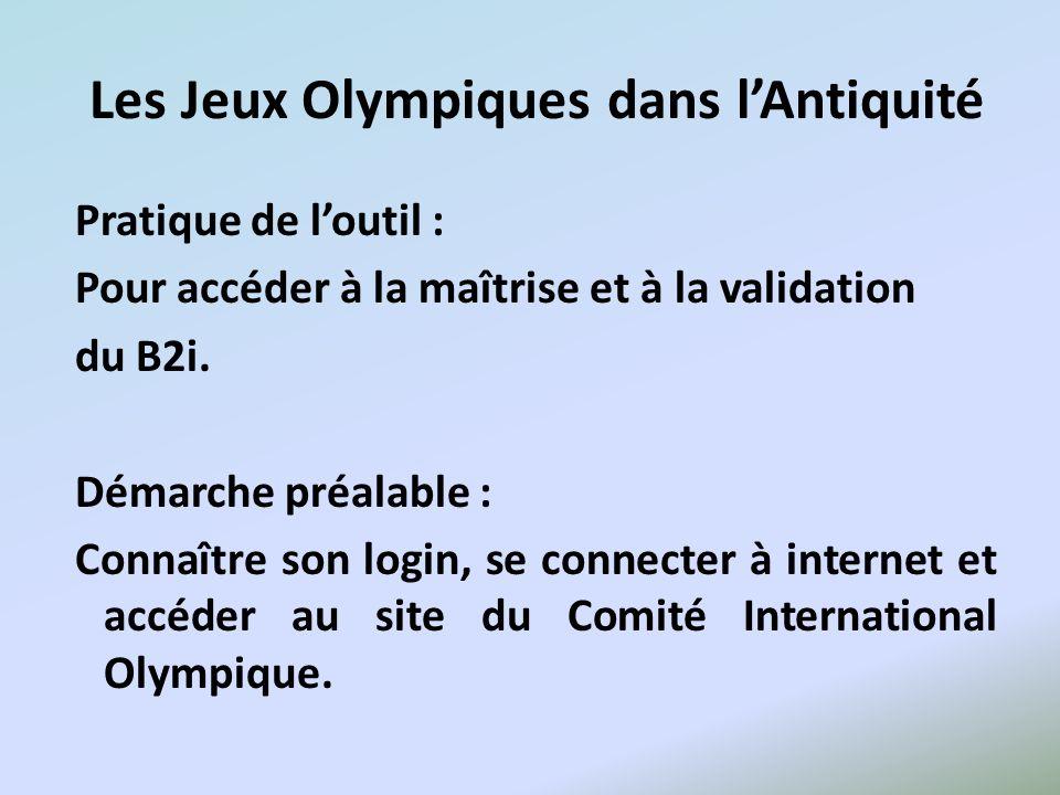 Les Jeux Olympiques dans lAntiquité Pratique de loutil : Pour accéder à la maîtrise et à la validation du B2i. Démarche préalable : Connaître son logi