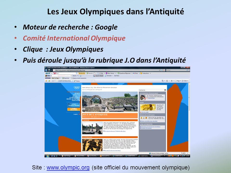 Les Jeux Olympiques dans lAntiquité Moteur de recherche : Google Comité International Olympique Clique : Jeux Olympiques Puis déroule jusquà la rubriq