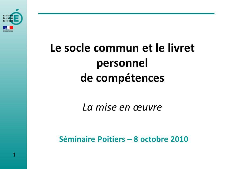 Le socle commun et le livret personnel de compétences La mise en œuvre Séminaire Poitiers – 8 octobre 2010 1