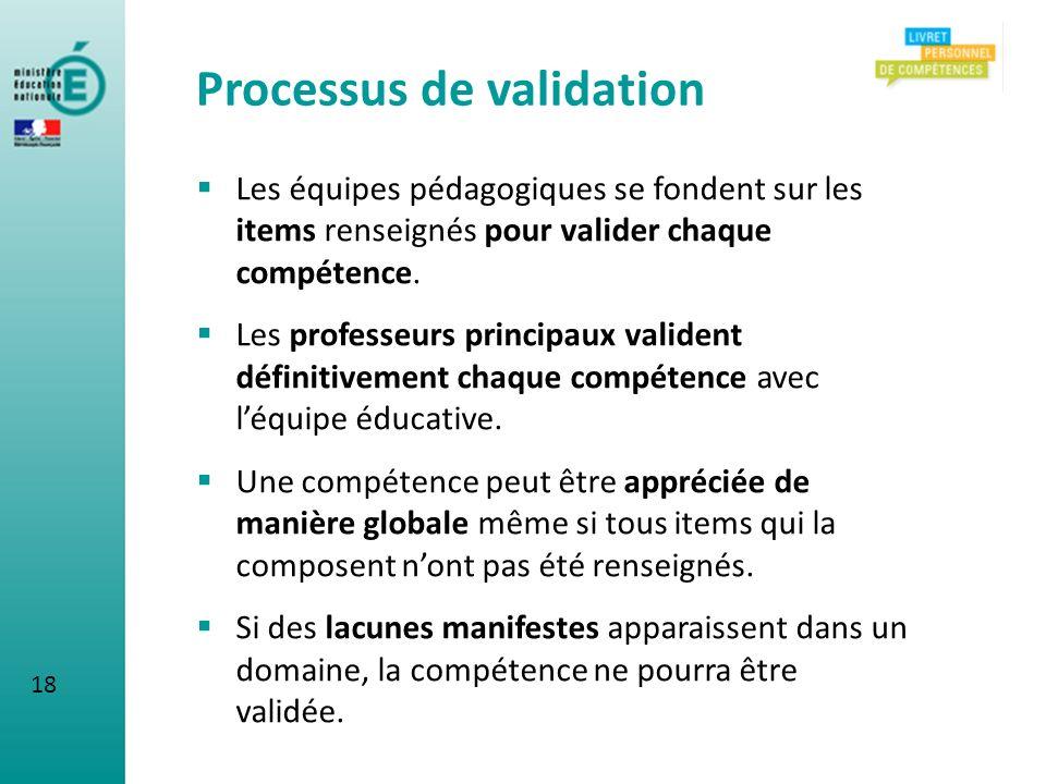 Processus de validation Les équipes pédagogiques se fondent sur les items renseignés pour valider chaque compétence. Les professeurs principaux valide