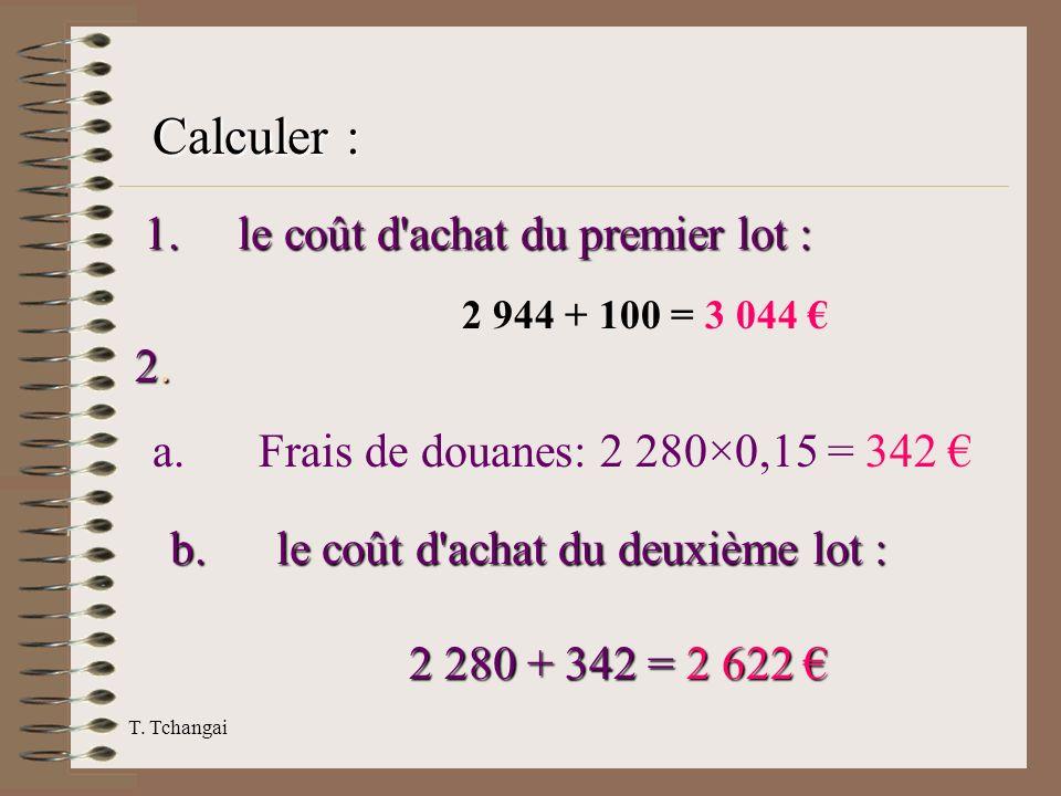 T. Tchangai 1. le coût d'achat du premier lot : 2 944 + 100 = 3 044 2. 2. a. Frais de douanes: 2 280×0,15 = 342 b. le coût d'achat du deuxième lot : 2