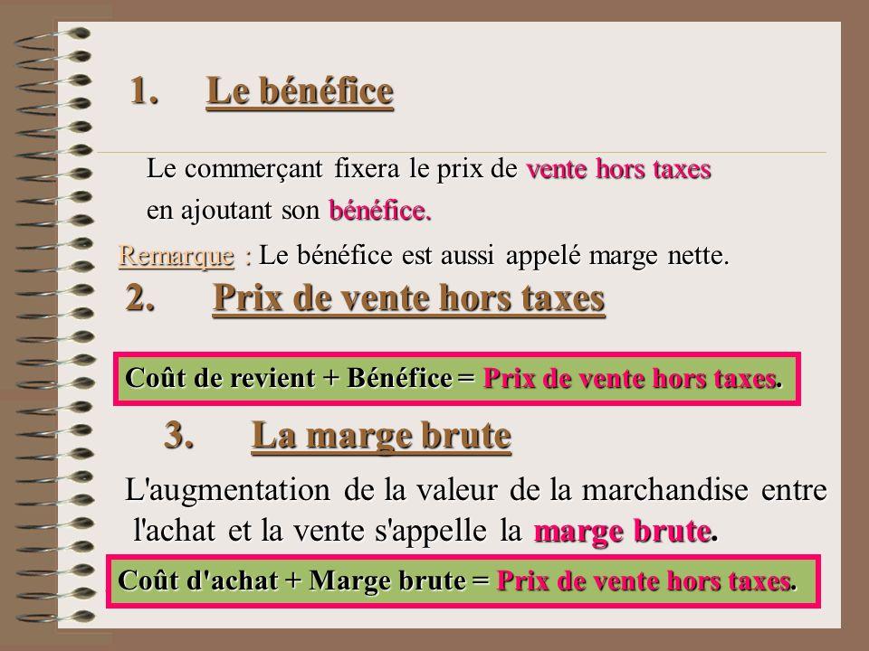 1. Le bénéfice Le commerçant fixera le prix de vente hors taxes en ajoutant son bénéfice. Remarque : Le bénéfice est aussi appelé marge nette. 2. Prix