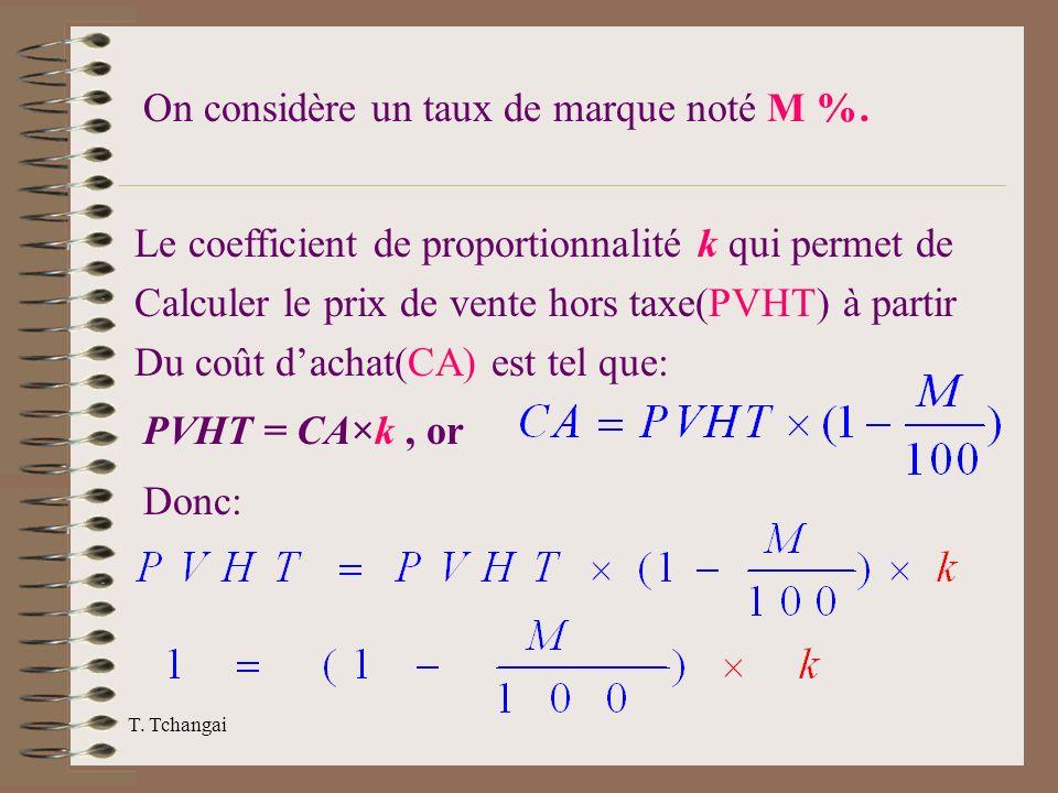 T. Tchangai On considère un taux de marque noté M %. Le coefficient de proportionnalité k qui permet de Calculer le prix de vente hors taxe(PVHT) à pa