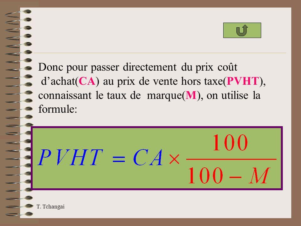 T. Tchangai Donc pour passer directement du prix coût dachat(CA) au prix de vente hors taxe(PVHT), connaissant le taux de marque(M), on utilise la for