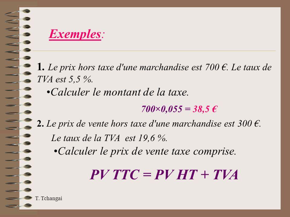 T. Tchangai Exemples: 1. Le prix hors taxe d'une marchandise est 700. Le taux de TVA est 5,5 %. Calculer le montant de la taxe. 700×0,055 = 38,5 2. Le