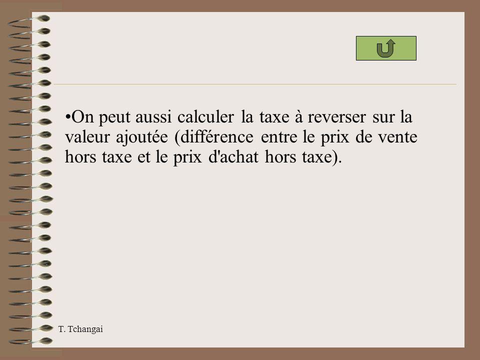 T. Tchangai On peut aussi calculer la taxe à reverser sur la valeur ajoutée (différence entre le prix de vente hors taxe et le prix d'achat hors taxe)